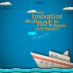 Why Innovation Should Not Be Shipped Overseas